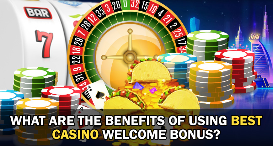 What Are the Benefits Of Using Best Casino Welcome Bonus